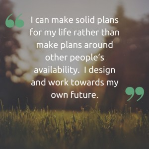 I can make solid plans for my life rather than make plans around other people's availability. I design and work towards my own future.