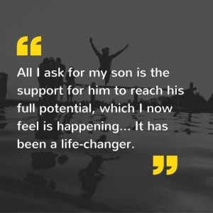 All I ask for my son is the support for him to reach his full potential, which I now feel is happening... It has been a life-changer.