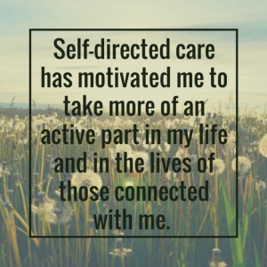 Self-directed care has motivated me to take more of an active part in my life and in the lives of those connected with me.